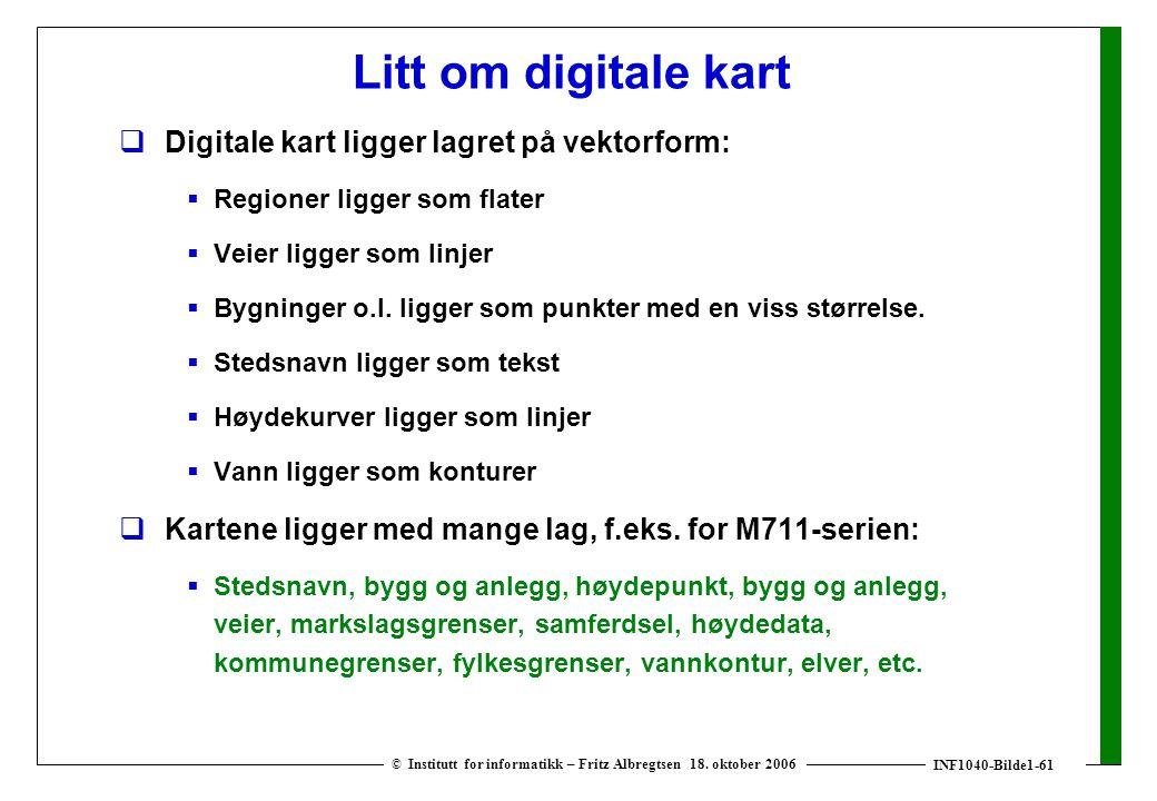 INF1040-Bilde1-61 © Institutt for informatikk – Fritz Albregtsen 18. oktober 2006 Litt om digitale kart  Digitale kart ligger lagret på vektorform: 