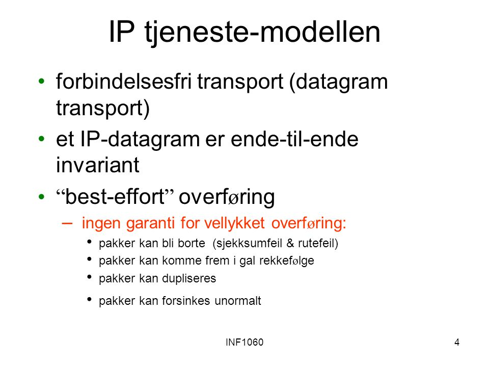 """INF10604 IP tjeneste-modellen forbindelsesfri transport (datagram transport) et IP-datagram er ende-til-ende invariant """" best-effort """" overf ø ring –"""