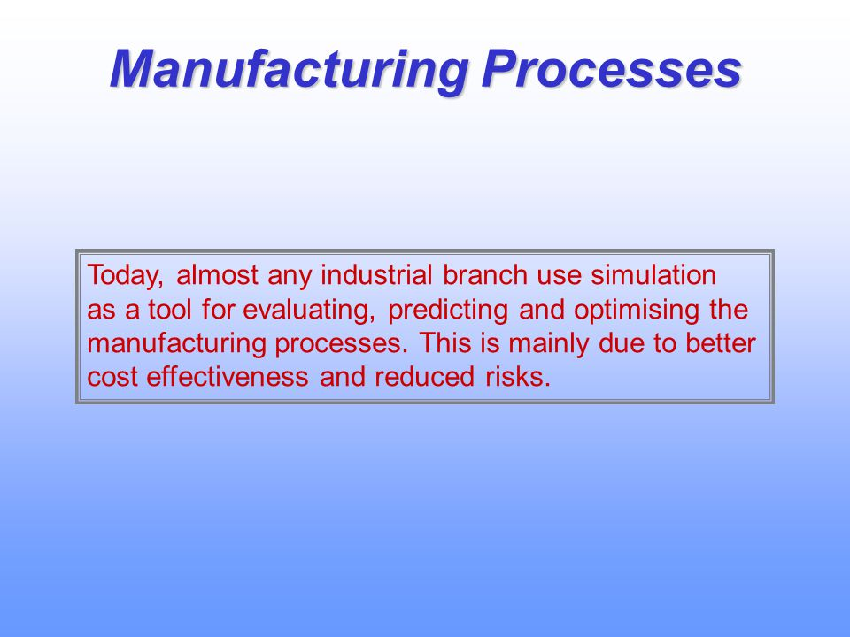 Manufacturing Processes Today, almost any industrial branch use simulation as a tool for evaluating, predicting and optimising the manufacturing processes.
