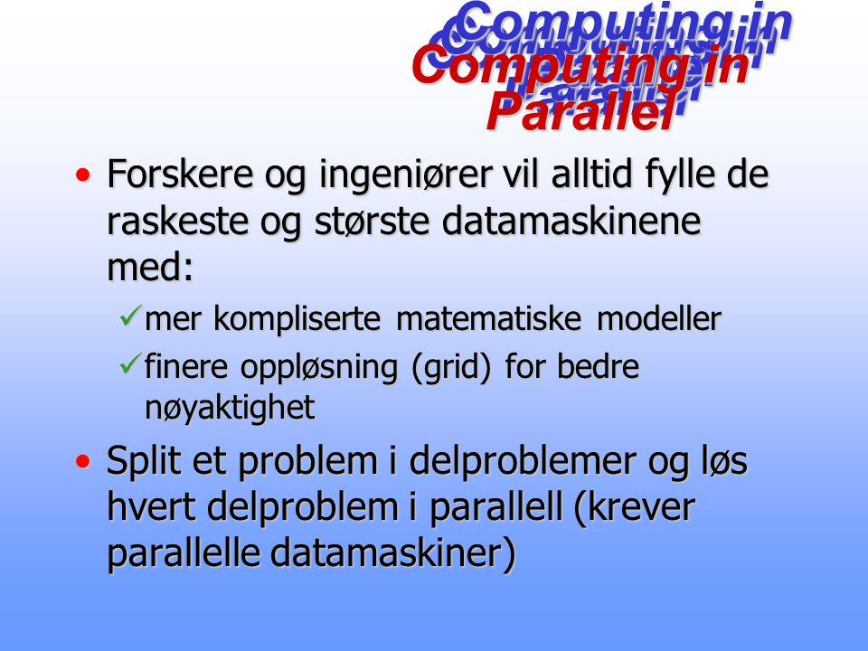 Computing in Parallel Forskere og ingeniører vil alltid fylle de raskeste og største datamaskinene med:Forskere og ingeniører vil alltid fylle de raskeste og største datamaskinene med: mer kompliserte matematiske modeller mer kompliserte matematiske modeller finere oppløsning (grid) for bedre nøyaktighet finere oppløsning (grid) for bedre nøyaktighet Split et problem i delproblemer og løs hvert delproblem i parallell (krever parallelle datamaskiner)Split et problem i delproblemer og løs hvert delproblem i parallell (krever parallelle datamaskiner) Computing in Parallel