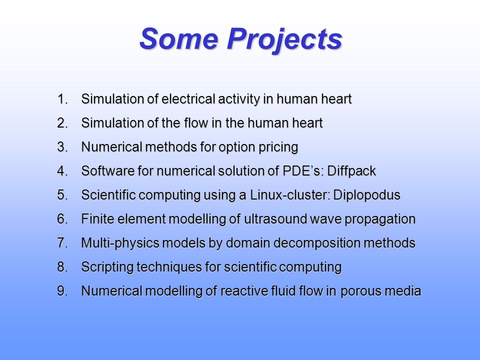 Some Projects 1.Simulation of electrical activity in human heart 2.Simulation of the flow in the human heart 3.Numerical methods for option pricing 4.Software for numerical solution of PDE's: Diffpack 5.Scientific computing using a Linux-cluster: Diplopodus 6.Finite element modelling of ultrasound wave propagation 7.Multi-physics models by domain decomposition methods 8.Scripting techniques for scientific computing 9.Numerical modelling of reactive fluid flow in porous media