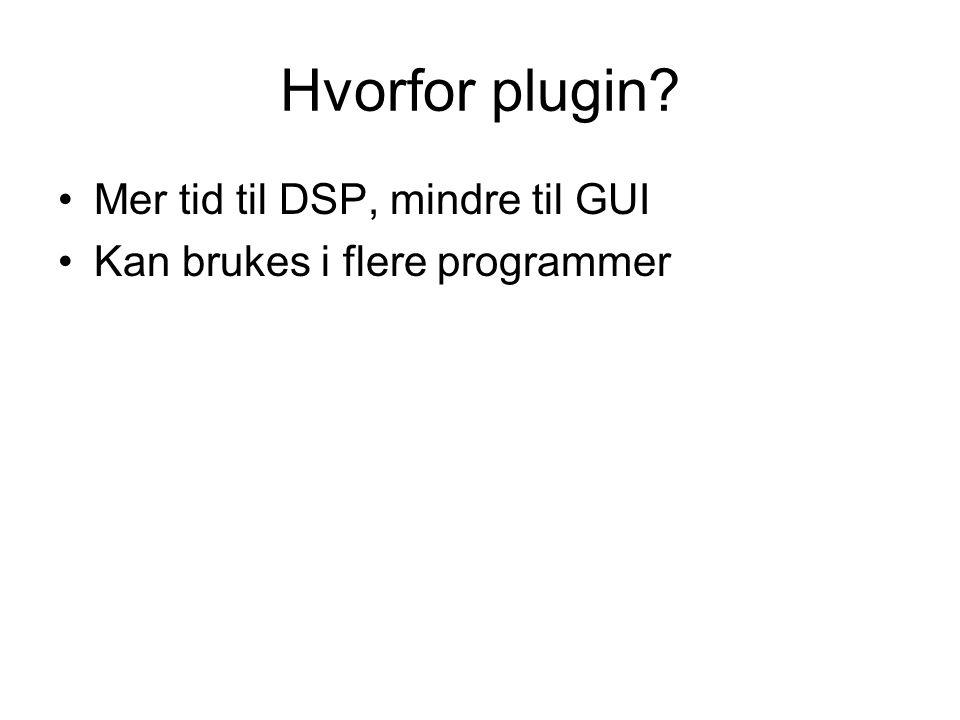 Hvorfor plugin? Mer tid til DSP, mindre til GUI Kan brukes i flere programmer