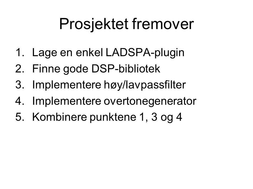 Prosjektet fremover 1.Lage en enkel LADSPA-plugin 2.Finne gode DSP-bibliotek 3.Implementere høy/lavpassfilter 4.Implementere overtonegenerator 5.Kombinere punktene 1, 3 og 4