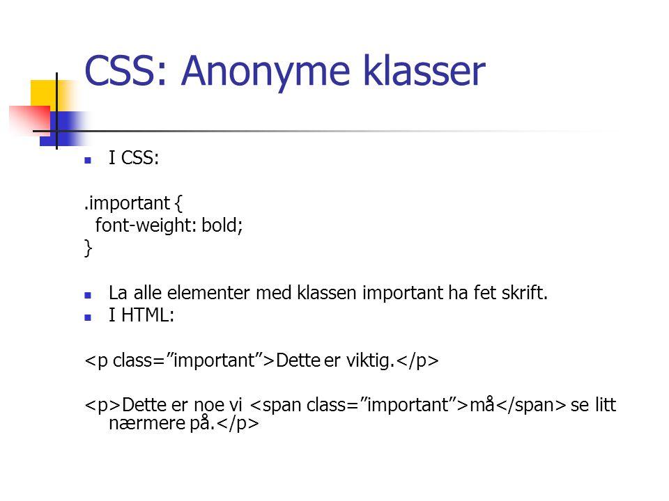 CSS: Anonyme klasser I CSS:.important { font-weight: bold; } La alle elementer med klassen important ha fet skrift.