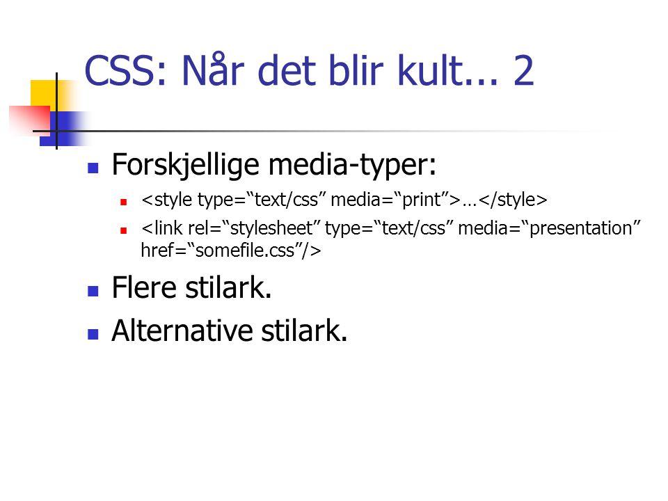 CSS: Når det blir kult... 2 Forskjellige media-typer: … Flere stilark. Alternative stilark.