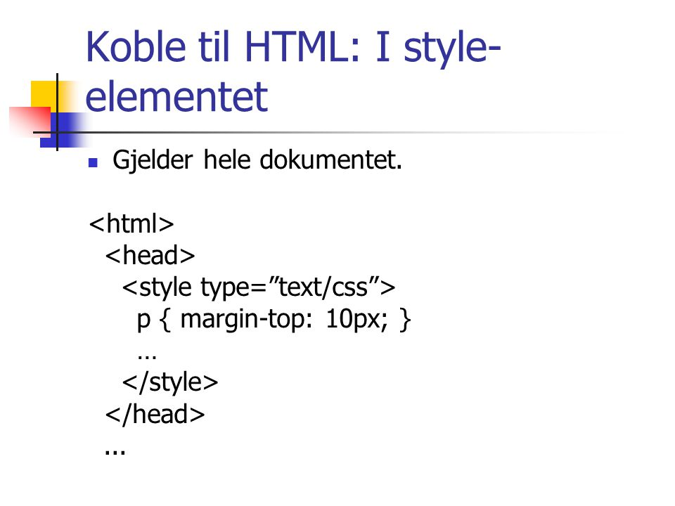 Koble til HTML: I style- elementet Gjelder hele dokumentet. p { margin-top: 10px; } …...
