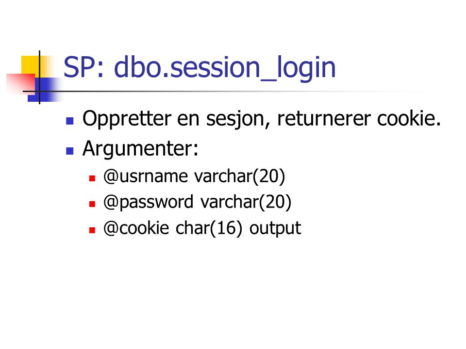 SP: Bruk i SQL declare @status int; declare @cookie char(16); exec @status = dbo.session_login $userName , $password , @cookie output; select @cookie, @status;