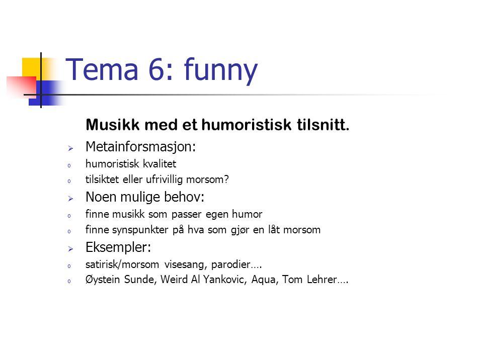 Tema 6: funny Musikk med et humoristisk tilsnitt.  Metainforsmasjon: o humoristisk kvalitet o tilsiktet eller ufrivillig morsom?  Noen mulige behov: