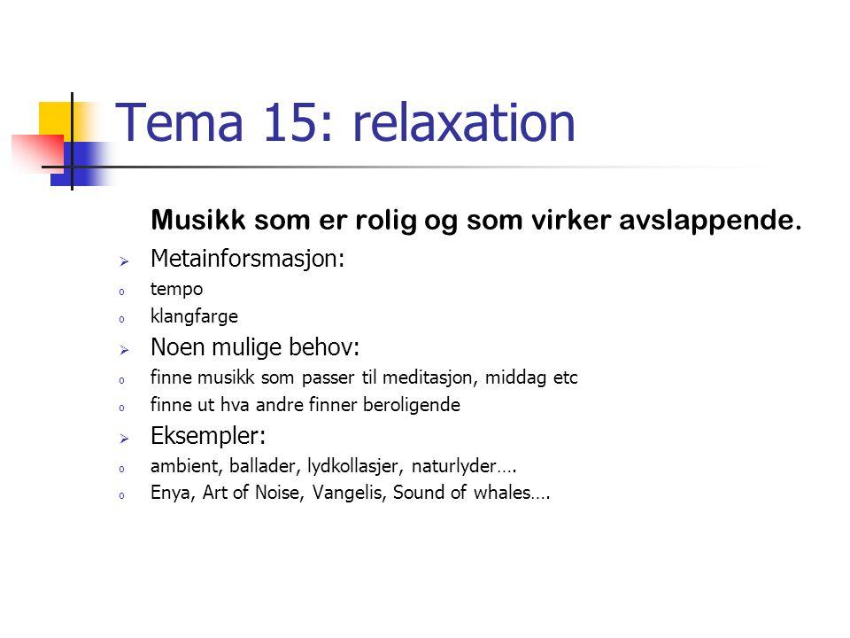 Tema 15: relaxation Musikk som er rolig og som virker avslappende.  Metainforsmasjon: o tempo o klangfarge  Noen mulige behov: o finne musikk som pa