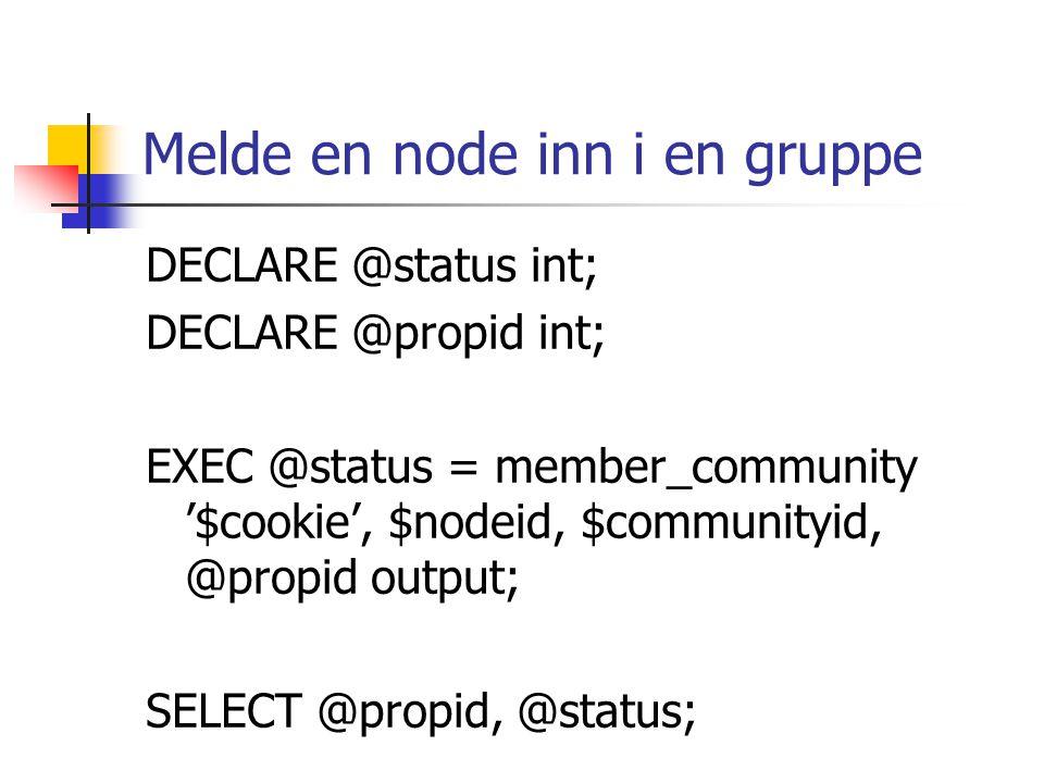 Melde en node inn i en gruppe DECLARE @status int; DECLARE @propid int; EXEC @status = member_community '$cookie', $nodeid, $communityid, @propid output; SELECT @propid, @status;
