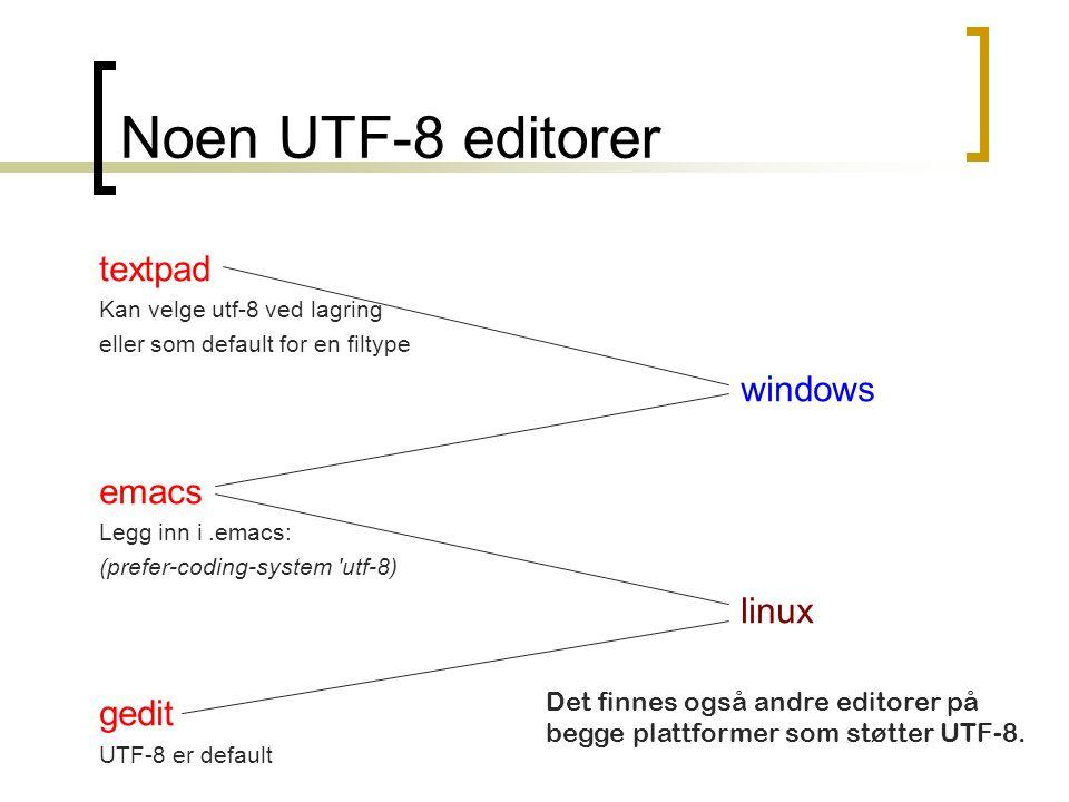 Noen UTF-8 editorer textpad Kan velge utf-8 ved lagring eller som default for en filtype windows emacs Legg inn i.emacs: (prefer-coding-system utf-8) linux gedit UTF-8 er default Det finnes også andre editorer på begge plattformer som støtter UTF-8.