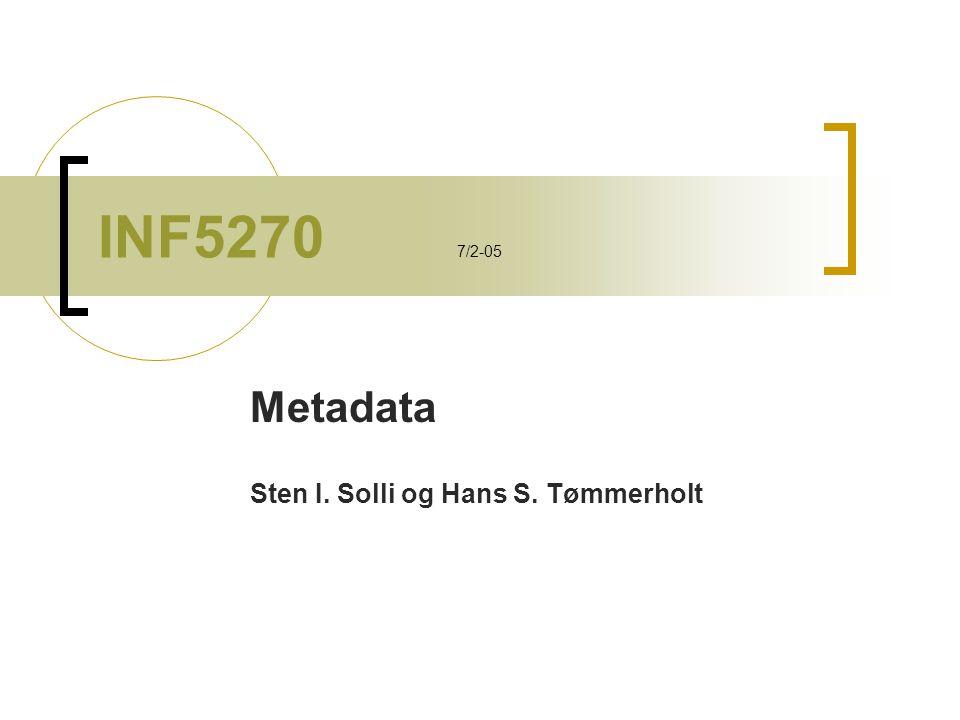 INF5270 7/2-05 Metadata Sten I. Solli og Hans S. Tømmerholt