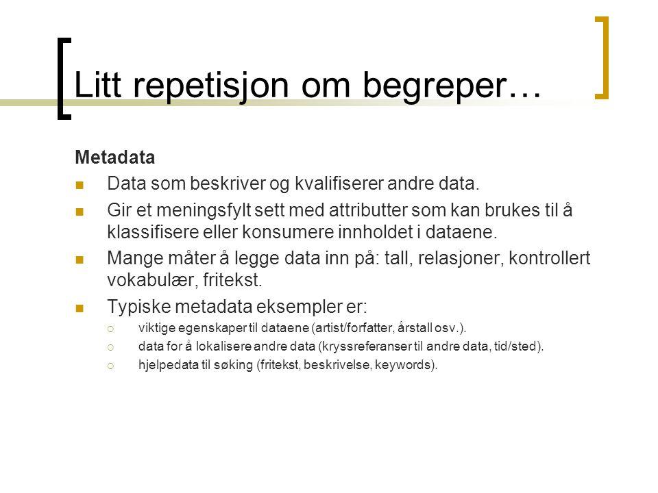 Litt repetisjon om begreper… Metadata Data som beskriver og kvalifiserer andre data. Gir et meningsfylt sett med attributter som kan brukes til å klas