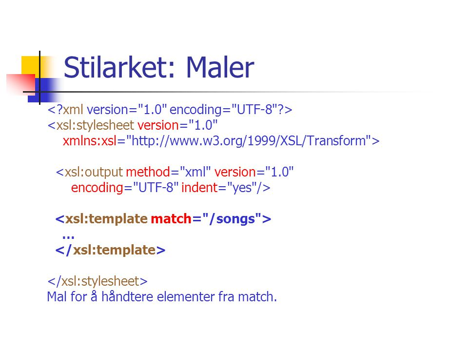 Stilarket: Maler <xsl:stylesheet version= 1.0 xmlns:xsl= http://www.w3.org/1999/XSL/Transform > <xsl:output method= xml version= 1.0 encoding= UTF-8 indent= yes /> … Mal for å håndtere elementer fra match.