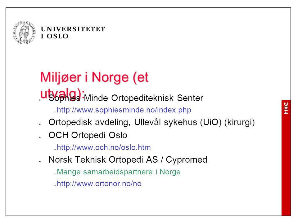 2004 Miljøer i Norge (et utvalg): Sophies Minde Ortopediteknisk Senter http://www.sophiesminde.no/index.php Ortopedisk avdeling, Ullevål sykehus (UiO) (kirurgi) OCH Ortopedi Oslo http://www.och.no/oslo.htm Norsk Teknisk Ortopedi AS / Cypromed Mange samarbeidspartnere i Norge http://www.ortonor.no/no