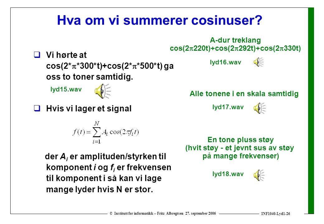 INF1040-Lyd1-26 © Institutt for informatikk – Fritz Albregtsen 27. september 2006 Hva om vi summerer cosinuser?  Vi hørte at cos(2*  *300*t)+cos(2*