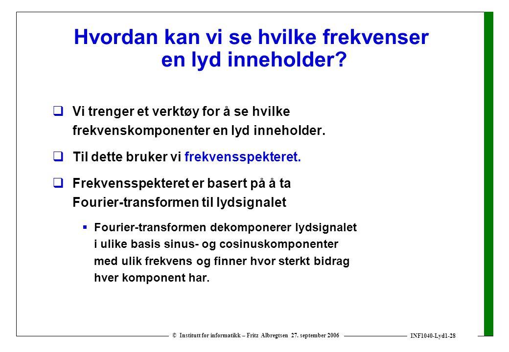 INF1040-Lyd1-28 © Institutt for informatikk – Fritz Albregtsen 27. september 2006 Hvordan kan vi se hvilke frekvenser en lyd inneholder?  Vi trenger