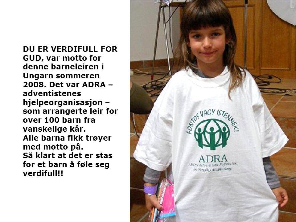 DU ER VERDIFULL FOR GUD, var motto for denne barneleiren i Ungarn sommeren 2008. Det var ADRA – adventistenes hjelpeorganisasjon – som arrangerte leir