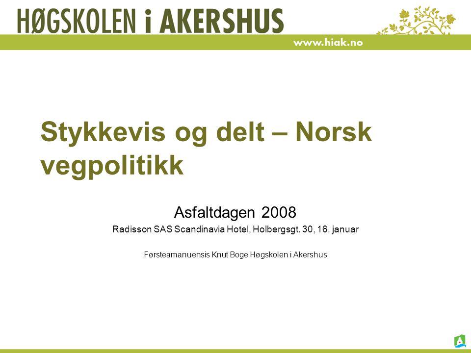 Stykkevis og delt – Norsk vegpolitikk Asfaltdagen 2008 Radisson SAS Scandinavia Hotel, Holbergsgt. 30, 16. januar Førsteamanuensis Knut Boge Høgskolen