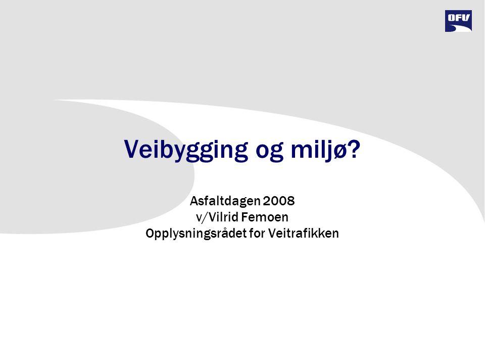 Veibygging og miljø? Asfaltdagen 2008 v/Vilrid Femoen Opplysningsrådet for Veitrafikken
