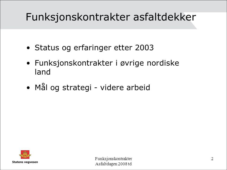 Funksjonskontrakter Asfaltdagen 2008 td 2 Funksjonskontrakter asfaltdekker Status og erfaringer etter 2003 Funksjonskontrakter i øvrige nordiske land Mål og strategi - videre arbeid