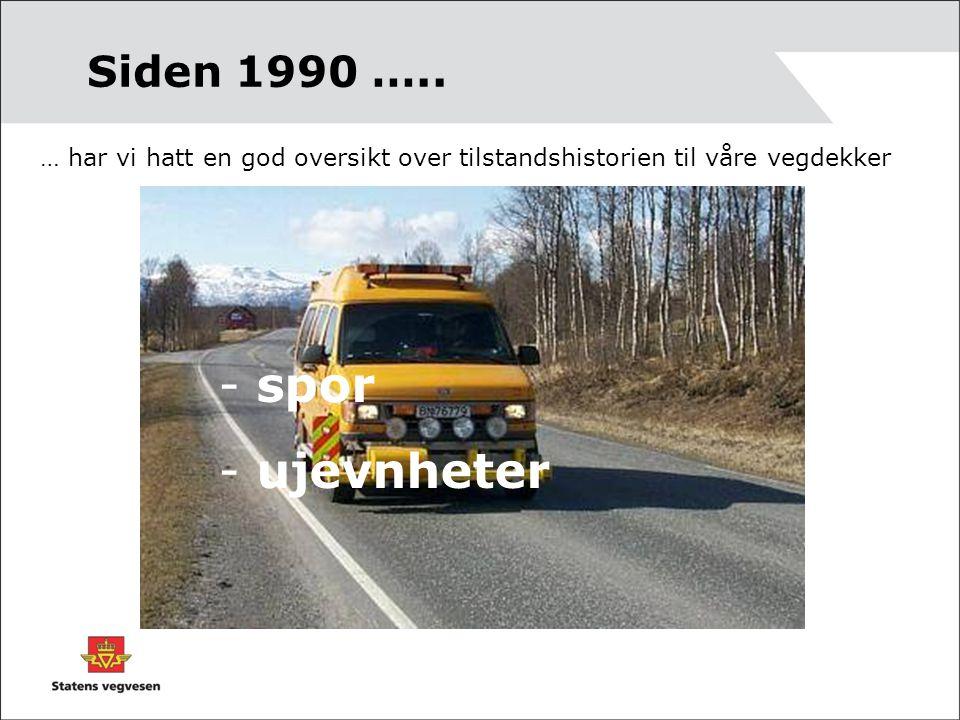 Siden 1990 ….. … har vi hatt en god oversikt over tilstandshistorien til våre vegdekker - spor - ujevnheter
