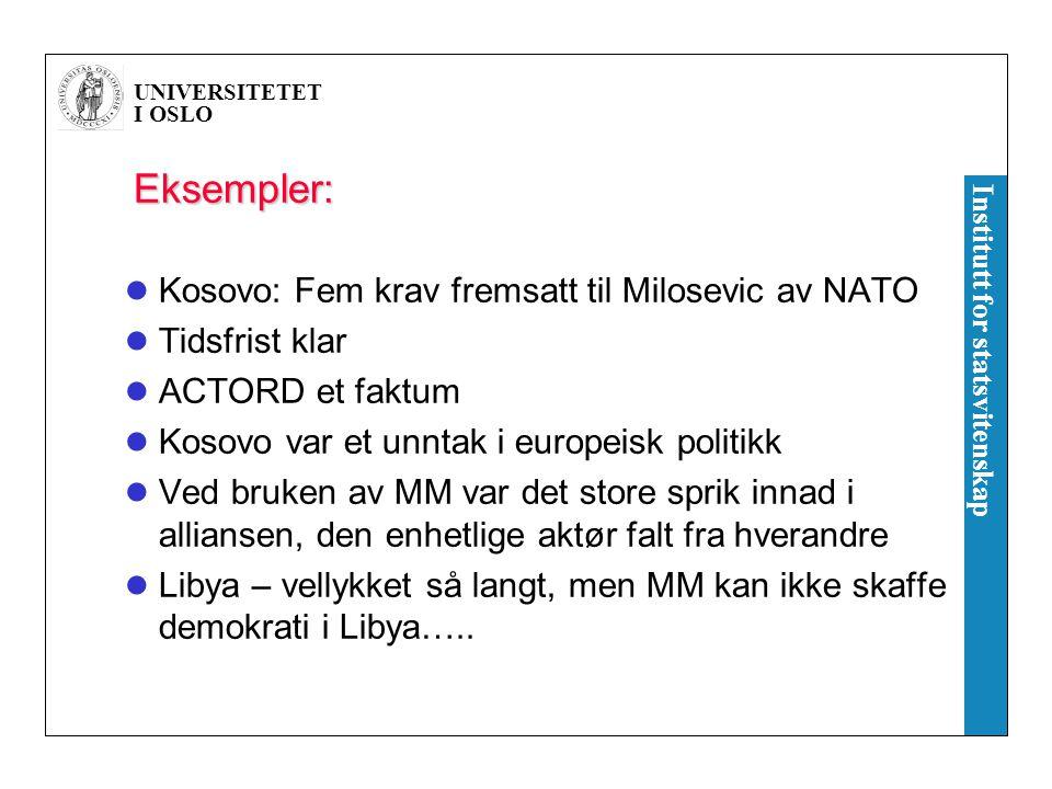UNIVERSITETET I OSLO Institutt for statsvitenskap Eksempler: Kosovo: Fem krav fremsatt til Milosevic av NATO Tidsfrist klar ACTORD et faktum Kosovo var et unntak i europeisk politikk Ved bruken av MM var det store sprik innad i alliansen, den enhetlige aktør falt fra hverandre Libya – vellykket så langt, men MM kan ikke skaffe demokrati i Libya…..