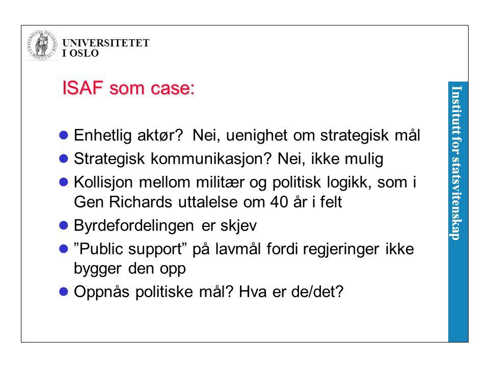 UNIVERSITETET I OSLO Institutt for statsvitenskap ISAF som case: Enhetlig aktør? Nei, uenighet om strategisk mål Strategisk kommunikasjon? Nei, ikke m