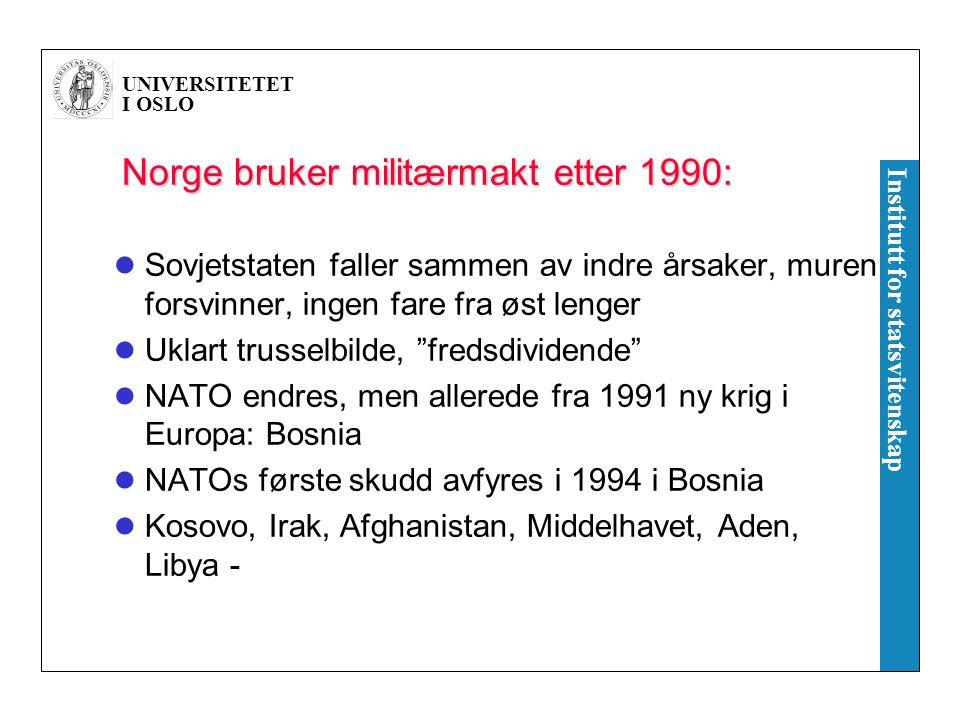UNIVERSITETET I OSLO Institutt for statsvitenskap Norge bruker militærmakt etter 1990: Sovjetstaten faller sammen av indre årsaker, muren forsvinner, ingen fare fra øst lenger Uklart trusselbilde, fredsdividende NATO endres, men allerede fra 1991 ny krig i Europa: Bosnia NATOs første skudd avfyres i 1994 i Bosnia Kosovo, Irak, Afghanistan, Middelhavet, Aden, Libya -