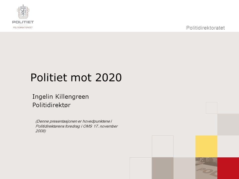 Politidirektoratet Politiet mot 2020 Ingelin Killengreen Politidirektør (Denne presentasjonen er hovedpunktene i Politidirektørens foredrag i OMS 17.