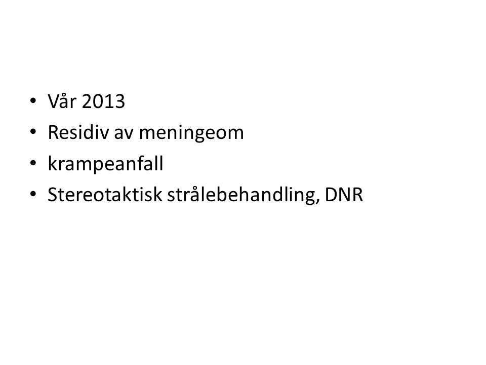 Vår 2013 Residiv av meningeom krampeanfall Stereotaktisk strålebehandling, DNR