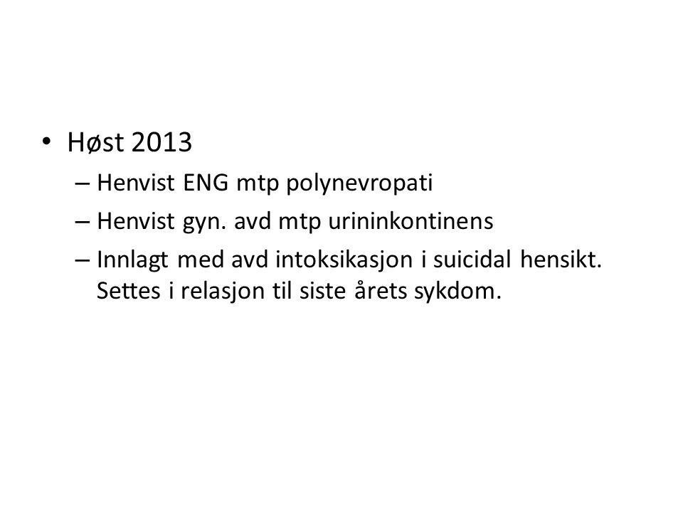 Høst 2013 – Henvist ENG mtp polynevropati – Henvist gyn. avd mtp urininkontinens – Innlagt med avd intoksikasjon i suicidal hensikt. Settes i relasjon