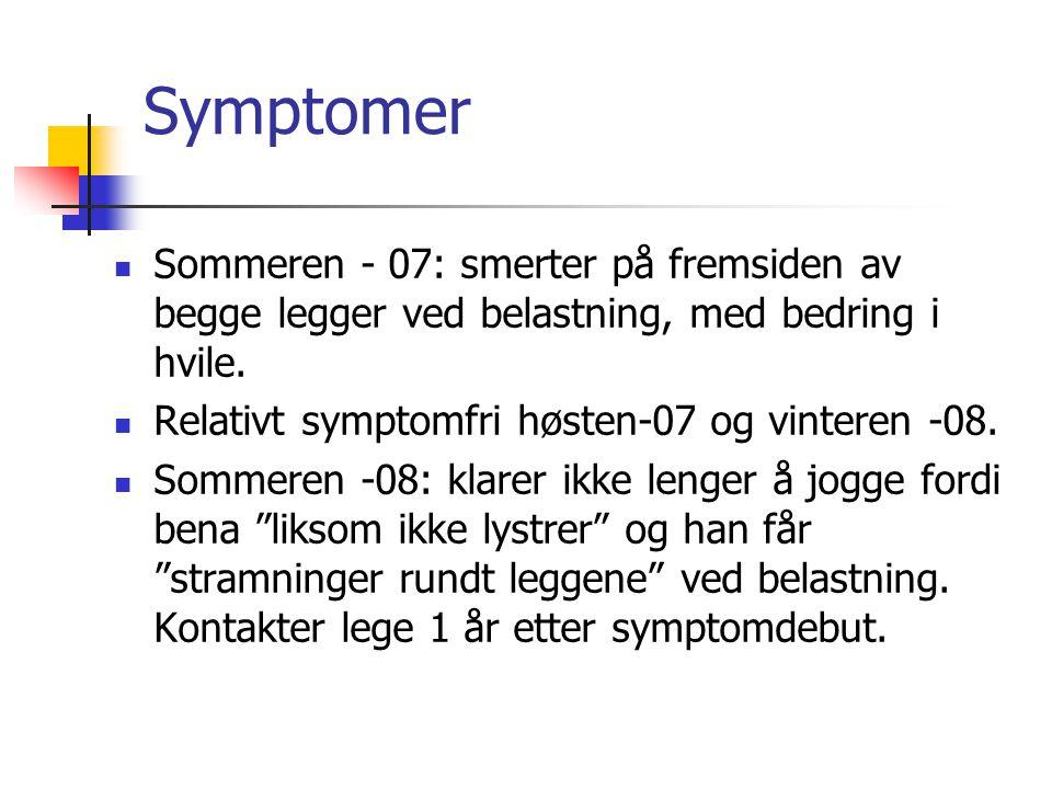 Symptomer Sommeren - 07: smerter på fremsiden av begge legger ved belastning, med bedring i hvile. Relativt symptomfri høsten-07 og vinteren -08. Somm