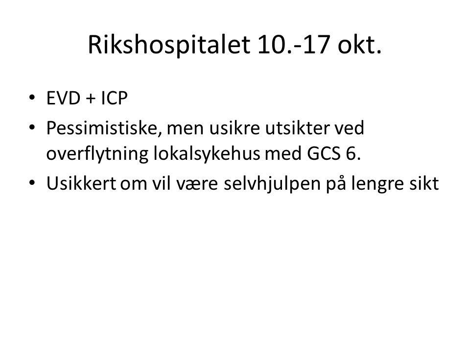 Rikshospitalet 10.-17 okt. EVD + ICP Pessimistiske, men usikre utsikter ved overflytning lokalsykehus med GCS 6. Usikkert om vil være selvhjulpen på l