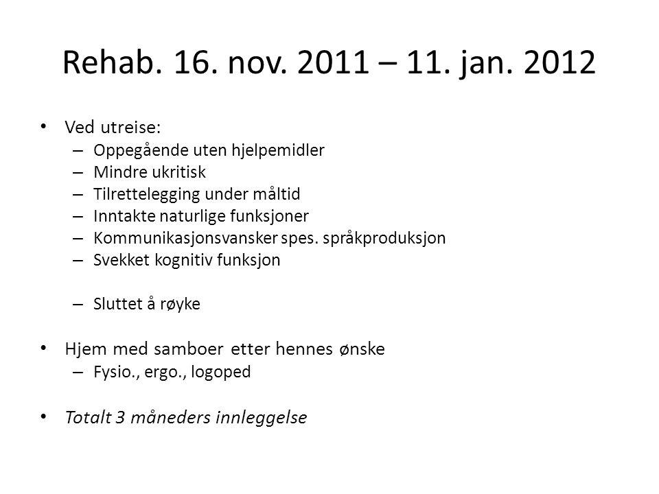 Rehab. 16. nov. 2011 – 11. jan. 2012 Ved utreise: – Oppegående uten hjelpemidler – Mindre ukritisk – Tilrettelegging under måltid – Inntakte naturlige