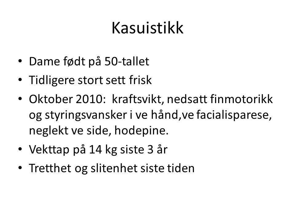 Kasuistikk Dame født på 50-tallet Tidligere stort sett frisk Oktober 2010: kraftsvikt, nedsatt finmotorikk og styringsvansker i ve hånd,ve facialispar