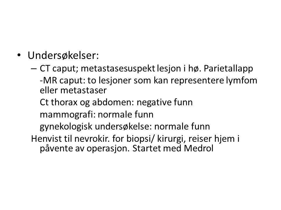 Undersøkelser: – CT caput; metastasesuspekt lesjon i hø. Parietallapp -MR caput: to lesjoner som kan representere lymfom eller metastaser Ct thorax og