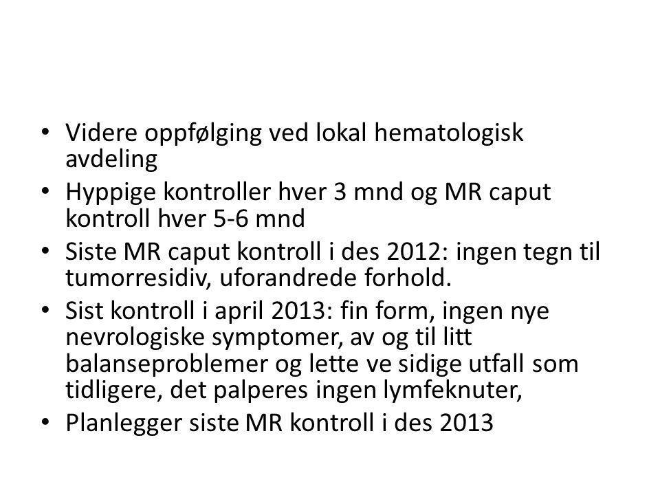 Videre oppfølging ved lokal hematologisk avdeling Hyppige kontroller hver 3 mnd og MR caput kontroll hver 5-6 mnd Siste MR caput kontroll i des 2012: