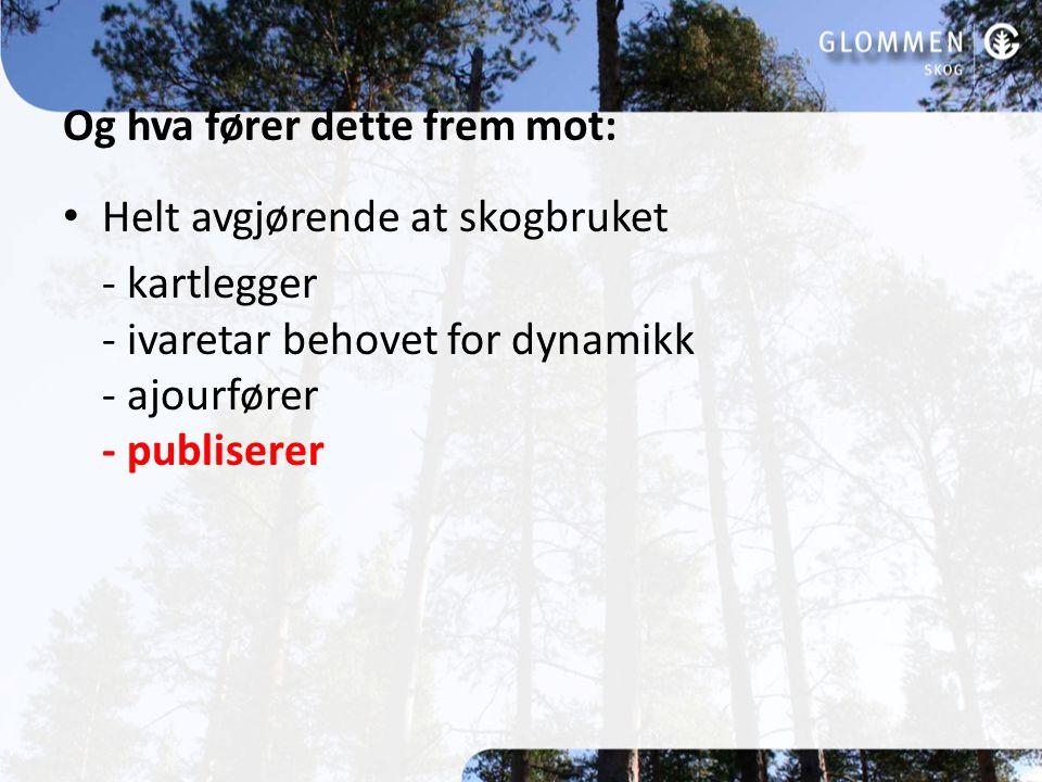 Og hva fører dette frem mot: Helt avgjørende at skogbruket - kartlegger - ivaretar behovet for dynamikk - ajourfører - publiserer