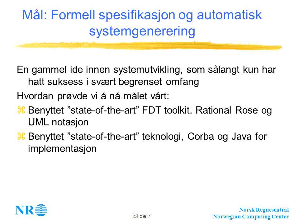 Norsk Regnesentral Norwegian Computing Center Slide 7 Mål: Formell spesifikasjon og automatisk systemgenerering En gammel ide innen systemutvikling, som sålangt kun har hatt suksess i svært begrenset omfang Hvordan prøvde vi å nå målet vårt: zBenyttet state-of-the-art FDT toolkit.