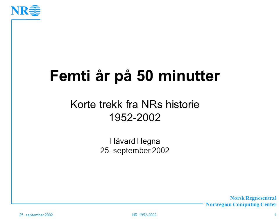 Norsk Regnesentral Norwegian Computing Center 25. september 2002NR 1952-20021 Femti år på 50 minutter Korte trekk fra NRs historie 1952-2002 Håvard He
