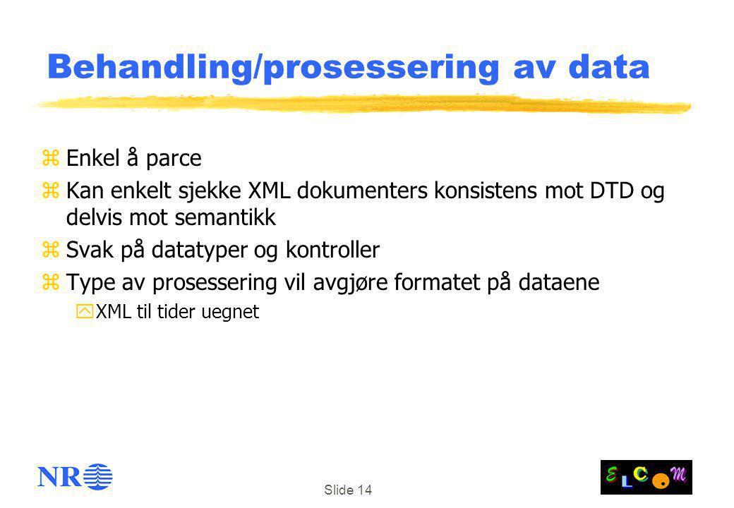 Slide 14 Behandling/prosessering av data zEnkel å parce zKan enkelt sjekke XML dokumenters konsistens mot DTD og delvis mot semantikk zSvak på datatyper og kontroller zType av prosessering vil avgjøre formatet på dataene yXML til tider uegnet