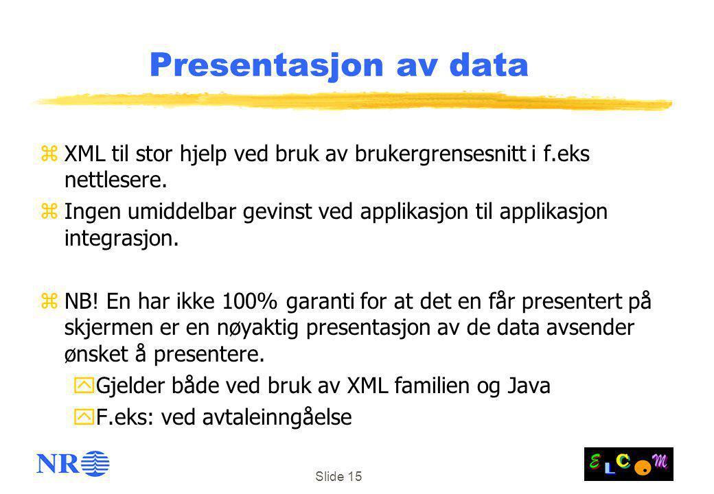 Slide 15 Presentasjon av data zXML til stor hjelp ved bruk av brukergrensesnitt i f.eks nettlesere. zIngen umiddelbar gevinst ved applikasjon til appl