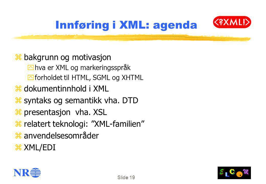 Slide 19 Innføring i XML: agenda zbakgrunn og motivasjon yhva er XML og markeringsspråk yforholdet til HTML, SGML og XHTML zdokumentinnhold i XML zsyntaks og semantikk vha.
