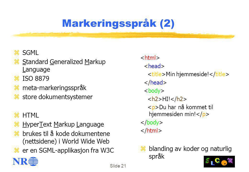 Slide 21 Markeringsspråk (2) zSGML zStandard Generalized Markup Language zISO 8879 zmeta-markeringsspråk zstore dokumentsystemer zHTML zHyperText Markup Language zbrukes til å kode dokumentene (nettsidene) i World Wide Web zer en SGML-applikasjon fra W3C Min hjemmeside.