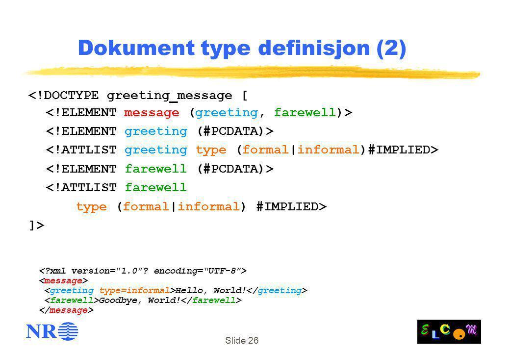 Slide 26 Dokument type definisjon (2) <!DOCTYPE greeting_message [ <!ATTLIST farewell type (formal|informal) #IMPLIED> ]> Hello, World! Goodbye, World