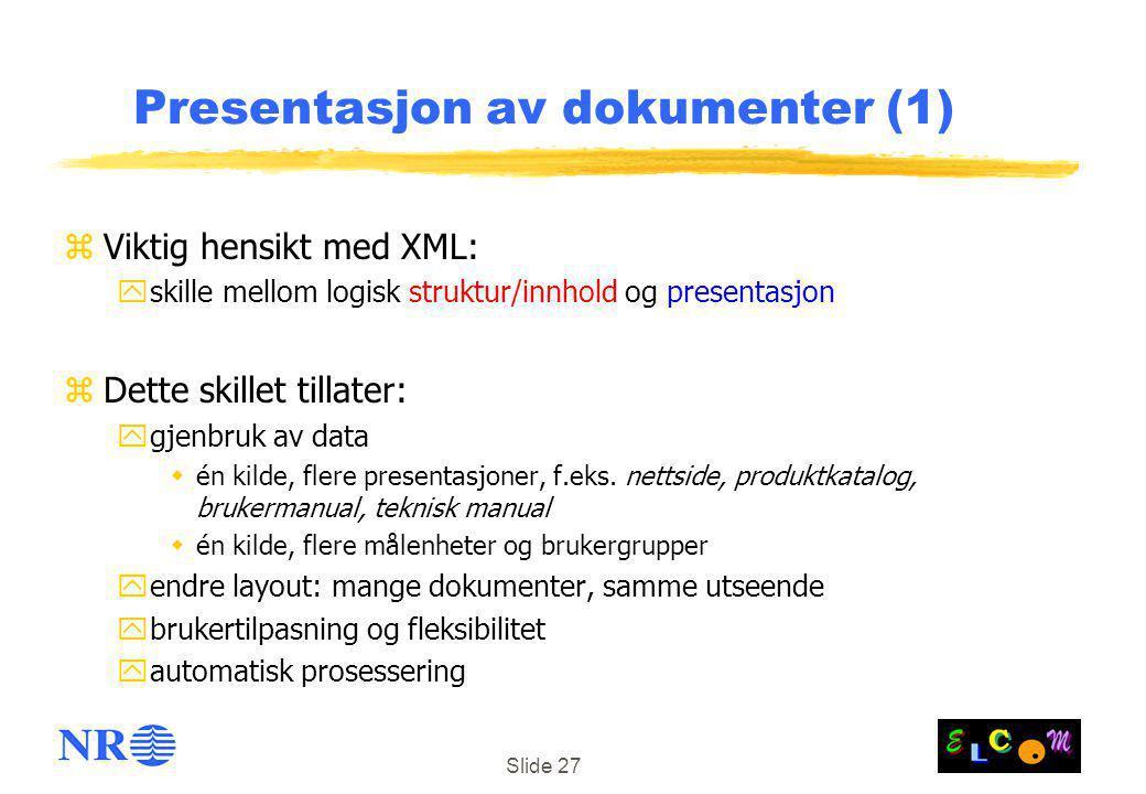 Slide 27 Presentasjon av dokumenter (1) zViktig hensikt med XML: yskille mellom logisk struktur/innhold og presentasjon zDette skillet tillater: ygjenbruk av data  én kilde, flere presentasjoner, f.eks.