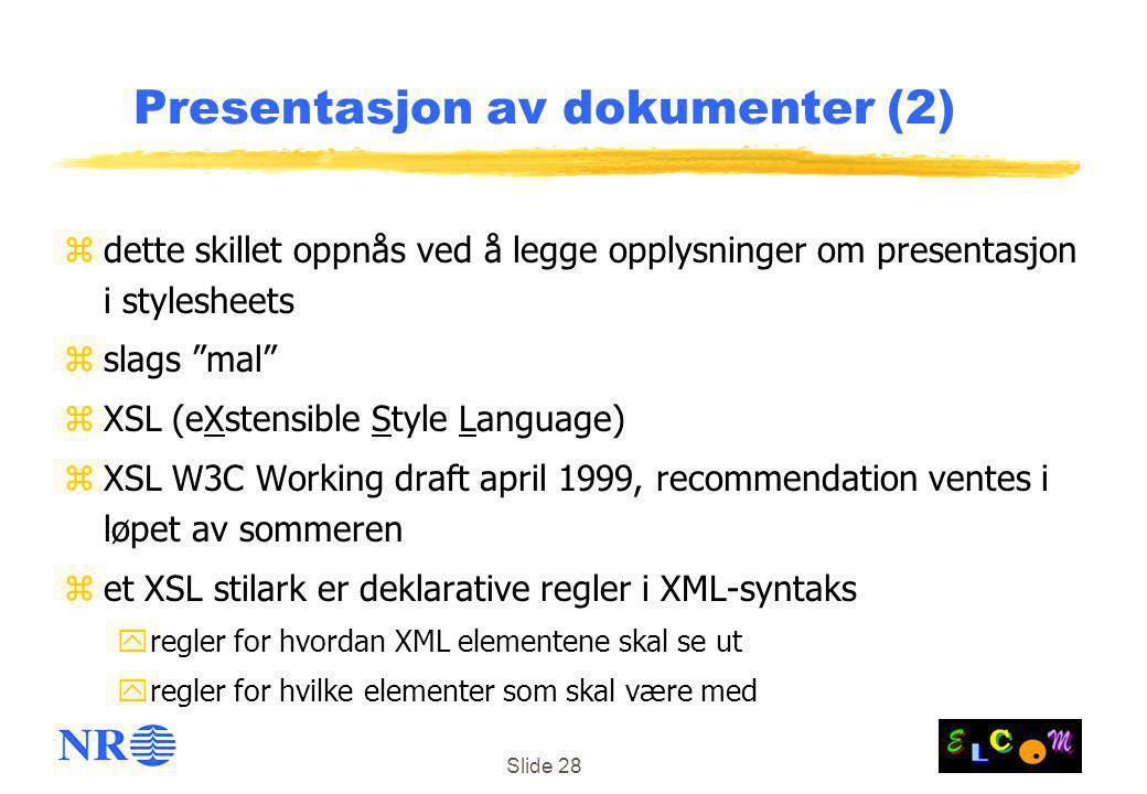 Slide 28 Presentasjon av dokumenter (2) zdette skillet oppnås ved å legge opplysninger om presentasjon i stylesheets zslags mal zXSL (eXstensible Style Language) zXSL W3C Working draft april 1999, recommendation ventes i løpet av sommeren zet XSL stilark er deklarative regler i XML-syntaks yregler for hvordan XML elementene skal se ut yregler for hvilke elementer som skal være med
