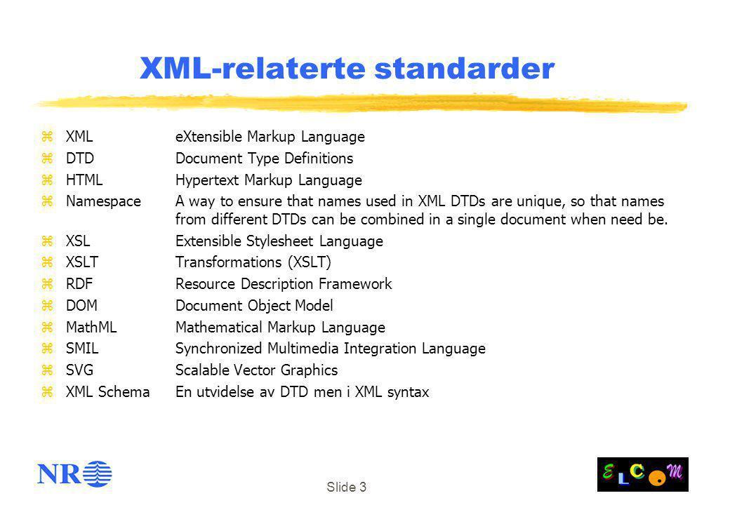 Slide 3 XML-relaterte standarder zXML eXtensible Markup Language zDTDDocument Type Definitions zHTMLHypertext Markup Language zNamespaceA way to ensur