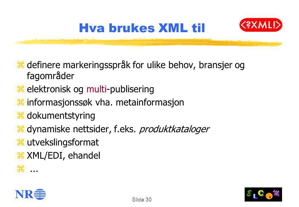 Slide 30 Hva brukes XML til zdefinere markeringsspråk for ulike behov, bransjer og fagområder zelektronisk og multi-publisering zinformasjonssøk vha.